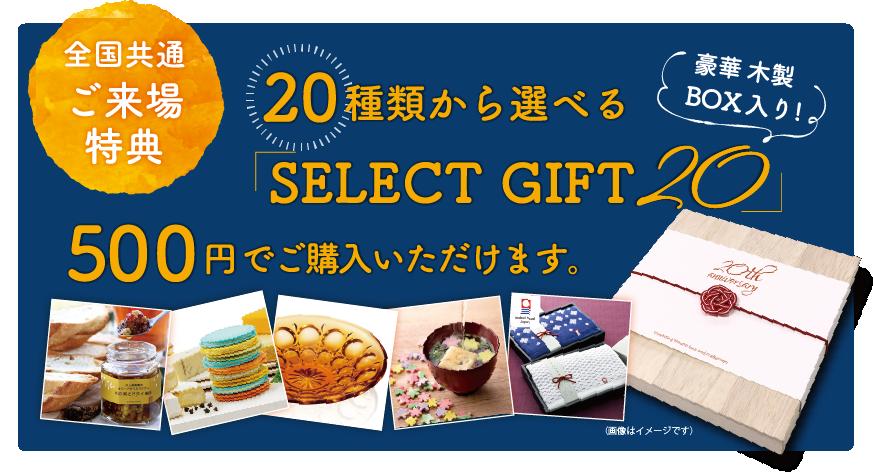 全国共通ご来場特典20種類から選べる「SELECT GIFT 20」500円でご購入いただけます。