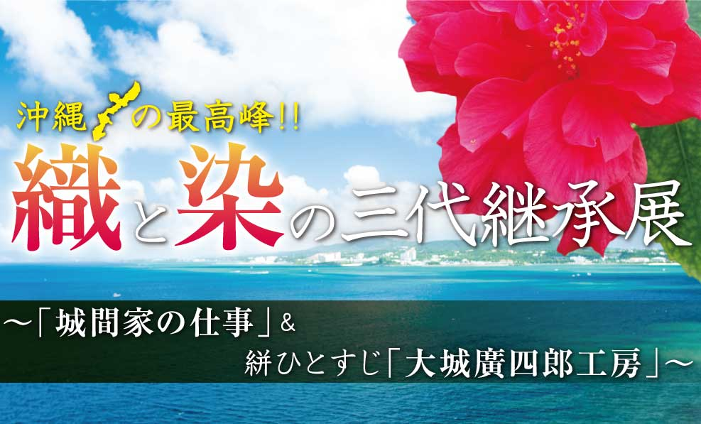 日本和装 沖縄の最高峰!! 織と染の三代継承展